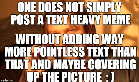 One Does Not Simply Meme | ONE DOES NOT SIMPLY POST A TEXT HEAVY MEME WITHOUT ADDING WAY MORE POINTLESS TEXT THAN THAT AND MAYBE COVERING UP THE PICTURE  : ) | image tagged in memes,one does not simply | made w/ Imgflip meme maker