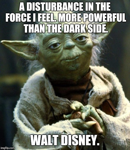 Star Wars Yoda | A DISTURBANCE IN THE FORCE I FEEL. MORE POWERFUL THAN THE DARK SIDE. WALT DISNEY. | image tagged in memes,star wars yoda | made w/ Imgflip meme maker