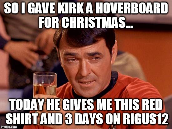 Its been real... | SO I GAVE KIRK A HOVERBOARD FOR CHRISTMAS... TODAY HE GIVES ME THIS RED SHIRT AND 3 DAYS ON RIGUS12 | image tagged in scotty drunk,memes,funny,star trek | made w/ Imgflip meme maker