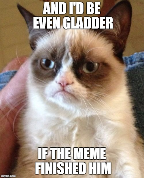 Grumpy Cat Meme | AND I'D BE EVEN GLADDER IF THE MEME FINISHED HIM | image tagged in memes,grumpy cat | made w/ Imgflip meme maker