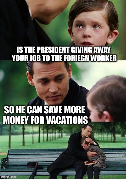 Finding Vacation Neverland | IS THE PRESIDENT GIVING AWAY YOUR JOB TO THE FORIEGN WORKER SO HE CAN SAVE MORE MONEY FOR VACATIONS | image tagged in memes,finding neverland,american,jobs,lost,immigrant,dankmemes | made w/ Imgflip meme maker