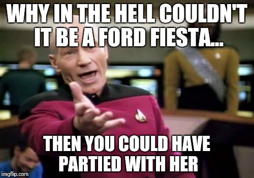 Picard Wtf Meme | WHY IN THE HELL COULDN'T IT BE A FORD FIESTA... THEN YOU COULD HAVE PARTIED WITH HER | image tagged in memes,picard wtf | made w/ Imgflip meme maker