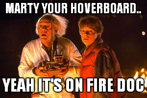 MARTY YOUR HOVERBOARD.. YEAH IT'S ON FIRE DOC | made w/ Imgflip meme maker