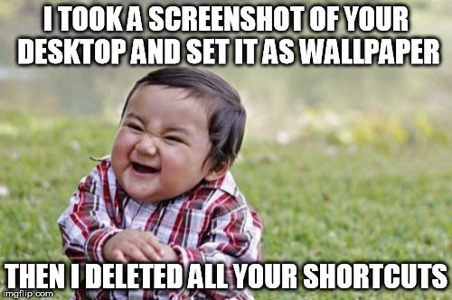 computer prank | I TOOK A SCREENSHOT OF YOUR DESKTOP AND SET IT AS WALLPAPER THEN I DELETED ALL YOUR SHORTCUTS | image tagged in memes,evil toddler | made w/ Imgflip meme maker