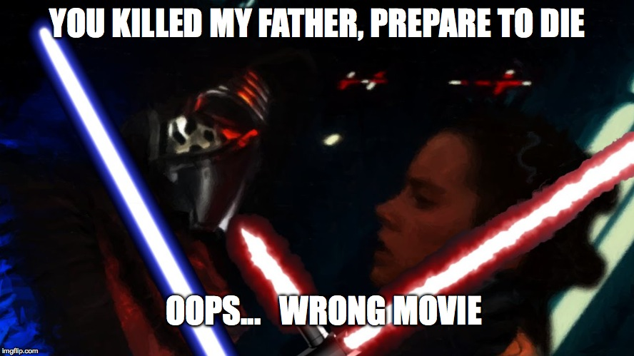 SW:VII | YOU KILLED MY FATHER, PREPARE TO DIE OOPS...   WRONG MOVIE | image tagged in star wars,lightsaber,kylo ren,princess bride,the force awakens,star wars the force awakens | made w/ Imgflip meme maker