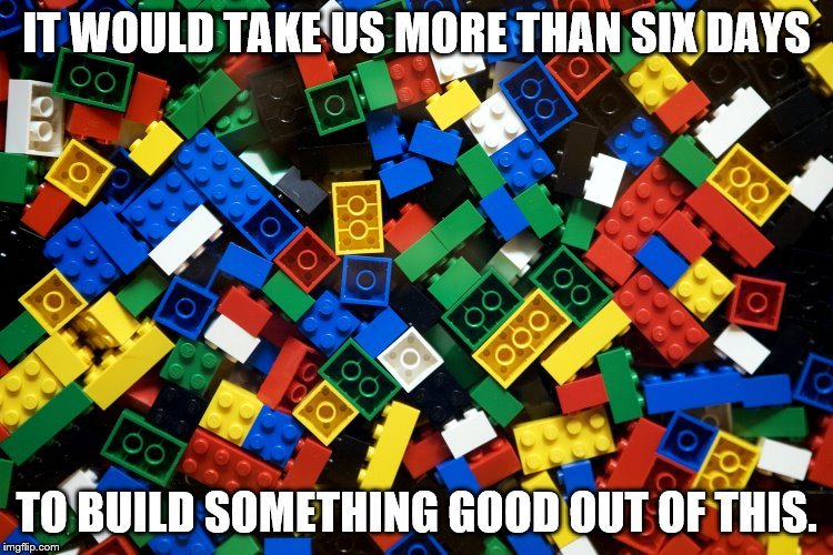 IT WOULD TAKE US MORE THAN SIX DAYS TO BUILD SOMETHING GOOD OUT OF THIS. | made w/ Imgflip meme maker