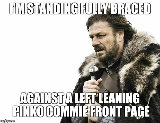 Brace Yourselves X is Coming Meme | I'M STANDING FULLY BRACED AGAINST A LEFT LEANING PINKO COMMIE FRONT PAGE | image tagged in memes,brace yourselves x is coming | made w/ Imgflip meme maker