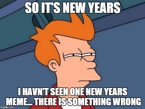 I have seen about 2 | SO IT'S NEW YEARS I HAVN'T SEEN ONE NEW YEARS MEME... THERE IS SOMETHING WRONG | image tagged in memes,futurama fry | made w/ Imgflip meme maker