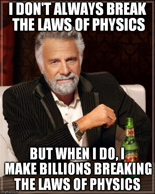 The Most Interesting Man In The World Meme | I DON'T ALWAYS BREAK THE LAWS OF PHYSICS BUT WHEN I DO, I MAKE BILLIONS BREAKING THE LAWS OF PHYSICS | image tagged in memes,the most interesting man in the world | made w/ Imgflip meme maker