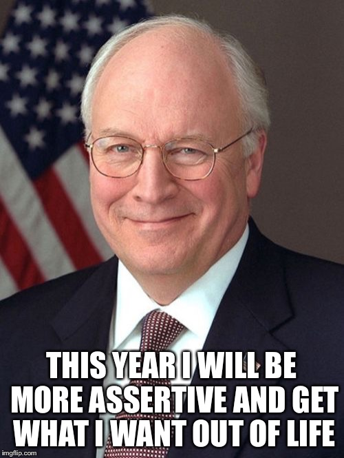 Dick Cheney | THIS YEAR I WILL BE MORE ASSERTIVE AND GET WHAT I WANT OUT OF LIFE | image tagged in memes,dick cheney | made w/ Imgflip meme maker