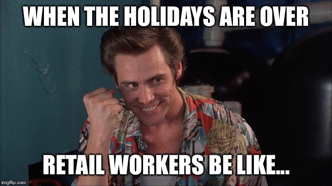 Retail workers be like... | WHEN THE HOLIDAYS ARE OVER RETAIL WORKERS BE LIKE... | image tagged in retail,holidays,be like,work | made w/ Imgflip meme maker
