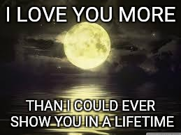 Shoot for the moon | I LOVE YOU MORE THAN I COULD EVER SHOW YOU IN A LIFETIME | image tagged in shoot for the moon | made w/ Imgflip meme maker