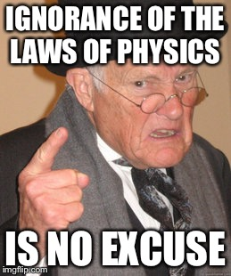 Back In My Day Meme | IGNORANCE OF THE LAWS OF PHYSICS IS NO EXCUSE | image tagged in memes,back in my day | made w/ Imgflip meme maker