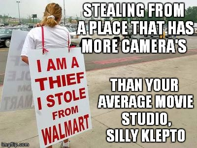 STEALING FROM A PLACE THAT HAS MORE CAMERA'S THAN YOUR AVERAGE MOVIE STUDIO, SILLY KLEPTO | made w/ Imgflip meme maker