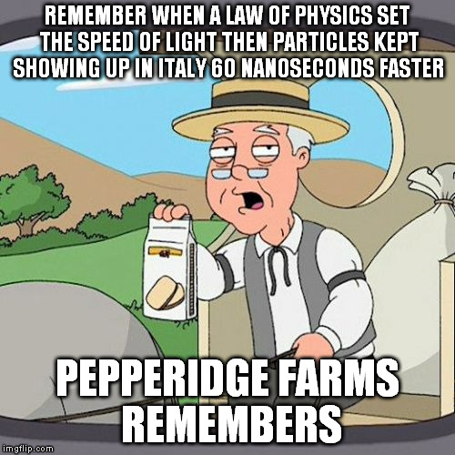 REMEMBER WHEN A LAW OF PHYSICS SET THE SPEED OF LIGHT THEN PARTICLES KEPT SHOWING UP IN ITALY 60 NANOSECONDS FASTER PEPPERIDGE FARMS REMEMBE | made w/ Imgflip meme maker