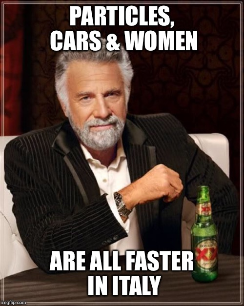 The Most Interesting Man In The World Meme | PARTICLES, CARS & WOMEN ARE ALL FASTER IN ITALY | image tagged in memes,the most interesting man in the world | made w/ Imgflip meme maker
