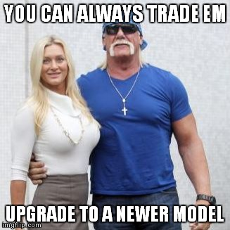 YOU CAN ALWAYS TRADE EM UPGRADE TO A NEWER MODEL | made w/ Imgflip meme maker