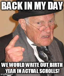 Back In My Day Meme | BACK IN MY DAY WE WOULD WRITE OUT BIRTH YEAR IN ACTUAL SCROLLS! | image tagged in memes,back in my day | made w/ Imgflip meme maker