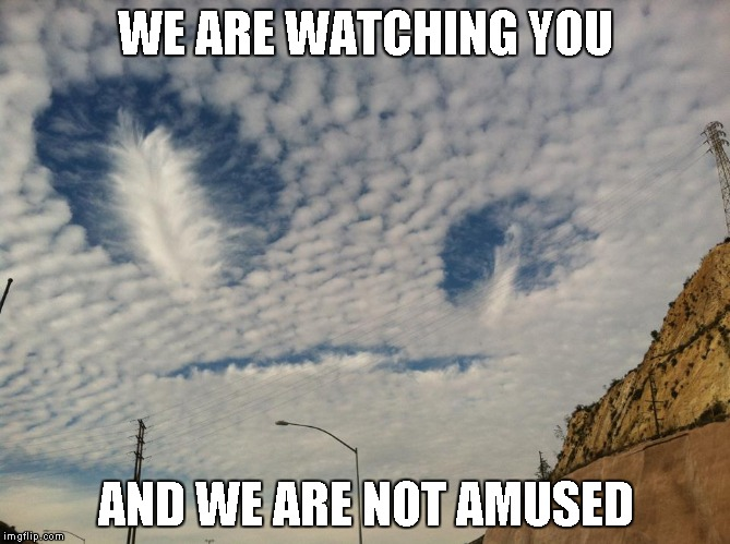 I often wonder if there is life out there and if we're even worth their time. | WE ARE WATCHING YOU AND WE ARE NOT AMUSED | image tagged in alien in the clouds,aliens,clouds,memes,funny,cloud images | made w/ Imgflip meme maker