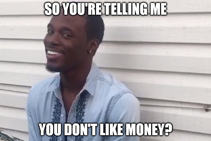 SO YOU'RE TELLING ME YOU DON'T LIKE MONEY? | image tagged in why you lying | made w/ Imgflip meme maker