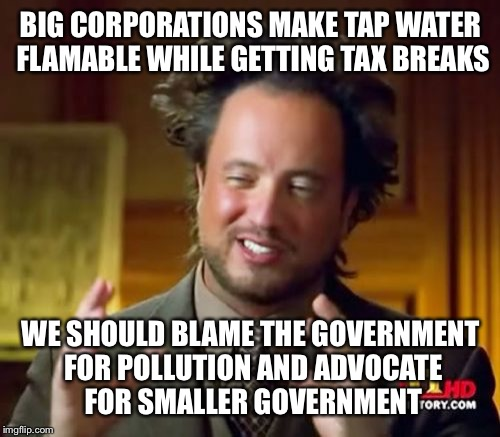 Ancient Aliens Meme | BIG CORPORATIONS MAKE TAP WATER FLAMABLE WHILE GETTING TAX BREAKS WE SHOULD BLAME THE GOVERNMENT FOR POLLUTION AND ADVOCATE FOR SMALLER GOVE | image tagged in memes,ancient aliens | made w/ Imgflip meme maker