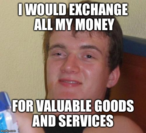 Money is so worthless | I WOULD EXCHANGE ALL MY MONEY FOR VALUABLE GOODS AND SERVICES | image tagged in memes,10 guy,economics | made w/ Imgflip meme maker