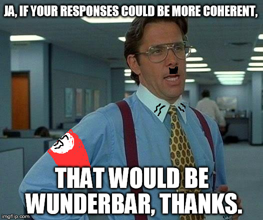 That Would Be Great Meme | JA, IF YOUR RESPONSES COULD BE MORE COHERENT, THAT WOULD BE WUNDERBAR, THANKS. | image tagged in memes,that would be great | made w/ Imgflip meme maker