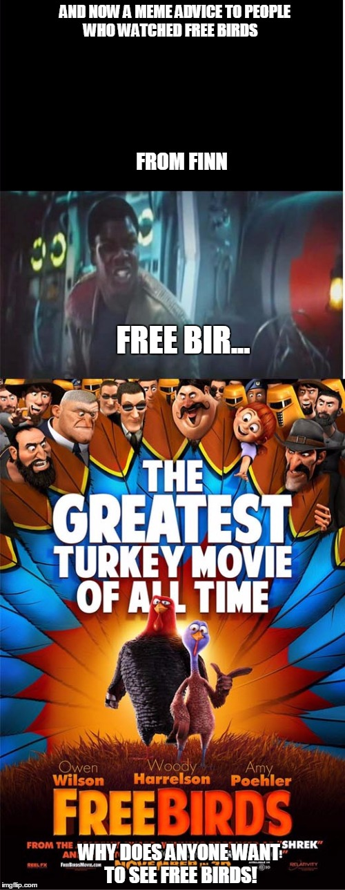 finns meme adviceto people who watch free birds× | AND NOW A MEME ADVICE TO PEOPLE WHO WATCHED FREE BIRDS FROM FINN FREE BIR... WHY DOES ANYONE WANT TO SEE FREE BIRDS! | image tagged in starwars,worst movies | made w/ Imgflip meme maker