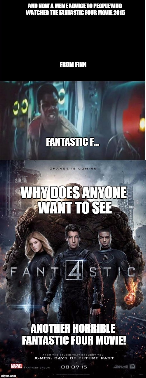 A meme advice for people who watch the 2015 fantastic four movie from finn | AND NOW A MEME ADVICE TO PEOPLE WHO WATCHED THE FANTASTIC FOUR MOVIE 2015 FROM FINN FANTASTIC F... WHY DOES ANYONE WANT TO SEE ANOTHER HORRI | image tagged in starwars,fantasticfour,joshtrank | made w/ Imgflip meme maker