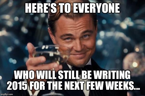 Every January... | HERE'S TO EVERYONE WHO WILL STILL BE WRITING 2015 FOR THE NEXT FEW WEEKS... | image tagged in memes,leonardo dicaprio cheers | made w/ Imgflip meme maker