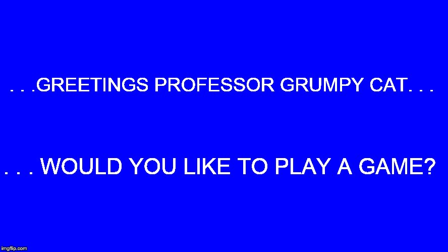 . . .GREETINGS PROFESSOR GRUMPY CAT. . . . . . WOULD YOU LIKE TO PLAY A GAME? | made w/ Imgflip meme maker