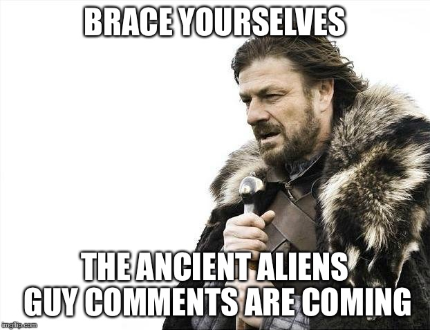 Brace Yourselves X is Coming Meme | BRACE YOURSELVES THE ANCIENT ALIENS GUY COMMENTS ARE COMING | image tagged in memes,brace yourselves x is coming | made w/ Imgflip meme maker