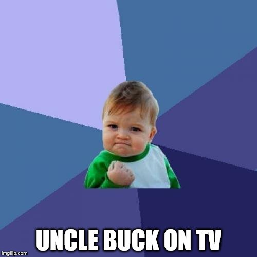 Success Kid | UNCLE BUCK ON TV | image tagged in memes,success kid,movies,uncle buck,john candy | made w/ Imgflip meme maker