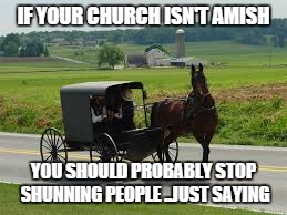 You've Been Shunned | IF YOUR CHURCH ISN'T AMISH YOU SHOULD PROBABLY STOP SHUNNING PEOPLE ..JUST SAYING | image tagged in religion,humor,amish | made w/ Imgflip meme maker
