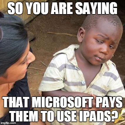 Third World Skeptical Kid Meme | SO YOU ARE SAYING THAT MICROSOFT PAYS THEM TO USE IPADS? | image tagged in memes,third world skeptical kid | made w/ Imgflip meme maker