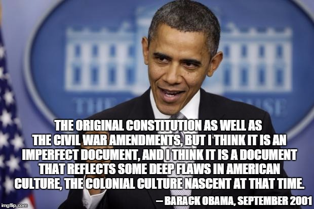 -- BARACK OBAMA, SEPTEMBER 2001 THE ORIGINAL CONSTITUTION AS WELL AS THE CIVIL WAR AMENDMENTS, BUT I THINK IT IS AN IMPERFECT DOCUMENT, AND  | made w/ Imgflip meme maker
