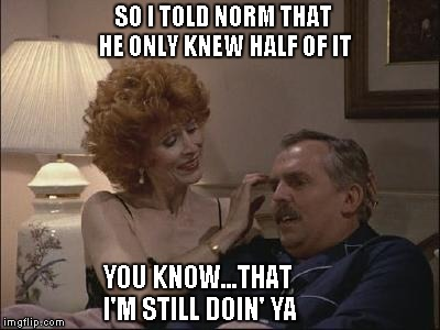 SO I TOLD NORM THAT HE ONLY KNEW HALF OF IT YOU KNOW...THAT I'M STILL DOIN' YA | made w/ Imgflip meme maker
