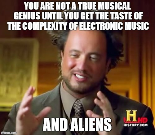 Ancient Aliens Meme | YOU ARE NOT A TRUE MUSICAL GENIUS UNTIL YOU GET THE TASTE OF THE COMPLEXITY OF ELECTRONIC MUSIC AND ALIENS | image tagged in memes,ancient aliens | made w/ Imgflip meme maker