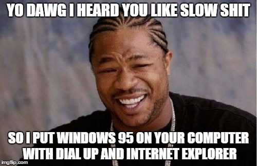 Yo Dawg Heard You | YO DAWG I HEARD YOU LIKE SLOW SHIT SO I PUT WINDOWS 95 ON YOUR COMPUTER WITH DIAL UP AND INTERNET EXPLORER | image tagged in memes,yo dawg heard you | made w/ Imgflip meme maker