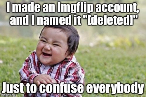 "Evil Toddler Meme | I made an Imgflip account, and I named it ""[deleted]"" Just to confuse everybody 