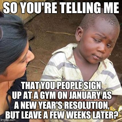 Resolutioners at 24 Hour Fitness | SO YOU'RE TELLING ME THAT YOU PEOPLE SIGN UP AT A GYM ON JANUARY AS A NEW YEAR'S RESOLUTION, BUT LEAVE A FEW WEEKS LATER? | image tagged in memes,third world skeptical kid,new years,lazy college senior | made w/ Imgflip meme maker