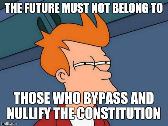 Futurama Fry Meme | THE FUTURE MUST NOT BELONG TO THOSE WHO BYPASS AND NULLIFY THE CONSTITUTION | image tagged in memes,futurama fry | made w/ Imgflip meme maker