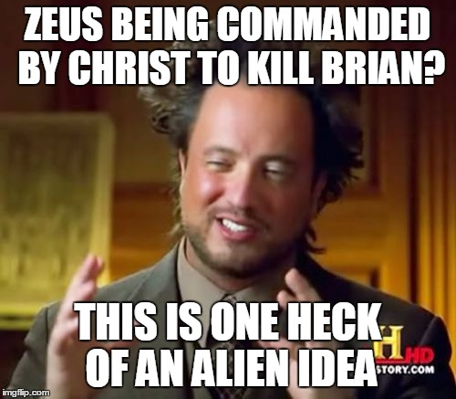 Ancient Aliens Meme | ZEUS BEING COMMANDED BY CHRIST TO KILL BRIAN? THIS IS ONE HECK OF AN ALIEN IDEA | image tagged in memes,ancient aliens | made w/ Imgflip meme maker