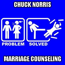 Gotta give credit to both Jying and MetalFan for giving me the idea for this one...Thanks guys. | CHUCK NORRIS MARRIAGE COUNSELING | image tagged in problem solved,chuck norris,marriage,memes,funny,counseling | made w/ Imgflip meme maker