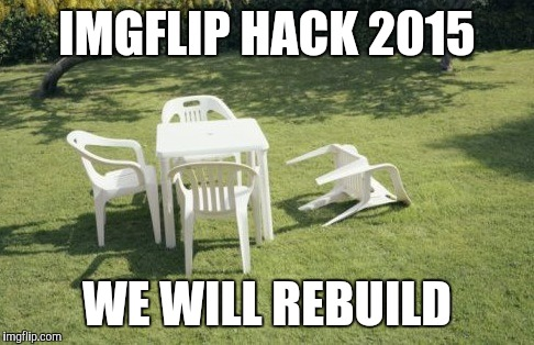 I completely missed what happened. Good work rebuilding, though! | IMGFLIP HACK 2015 WE WILL REBUILD | image tagged in memes,we will rebuild | made w/ Imgflip meme maker