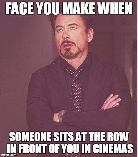 Face You Make Robert Downey Jr | FACE YOU MAKE WHEN SOMEONE SITS AT THE ROW IN FRONT OF YOU IN CINEMAS | image tagged in memes,face you make robert downey jr | made w/ Imgflip meme maker