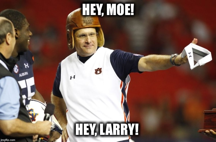 Three Stooges Gus Malzahn  | HEY, MOE! HEY, LARRY! | image tagged in auburn,football,funny | made w/ Imgflip meme maker