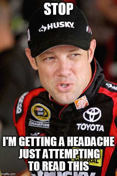 Matt Kenseth So... | STOP I'M GETTING A HEADACHE JUST ATTEMPTING TO READ THIS | image tagged in matt kenseth so | made w/ Imgflip meme maker