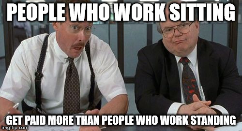 The Bobs | PEOPLE WHO WORK SITTING GET PAID MORE THAN PEOPLE WHO WORK STANDING | image tagged in memes,the bobs | made w/ Imgflip meme maker