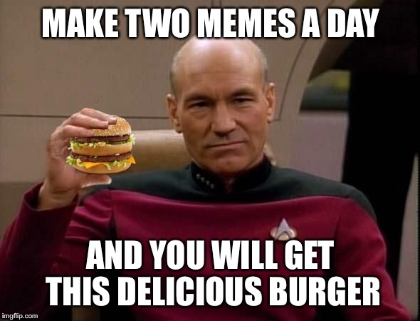 Picard with Big Mac | MAKE TWO MEMES A DAY AND YOU WILL GET THIS DELICIOUS BURGER | image tagged in picard with big mac | made w/ Imgflip meme maker